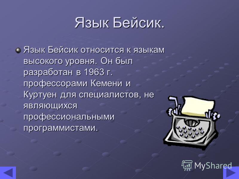 Язык Бейсик. Язык Бейсик относится к языкам высокого уровня. Он был разработан в 1963 г. профессорами Кемени и Куртуен для специалистов, не являющихся профессиональными программистами.