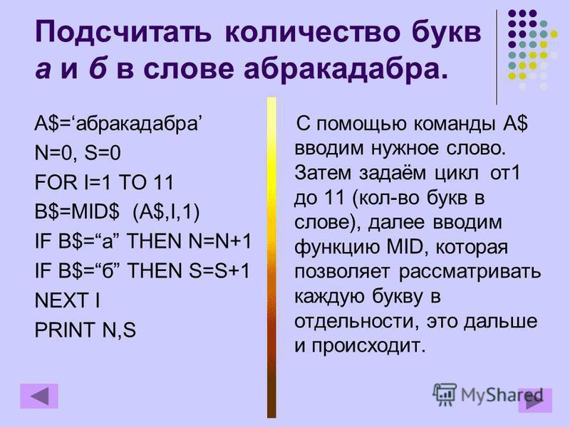 Подсчитать количество букв а и б в слове абракадабра. A$=абракадабра N=0, S=0 FOR I=1 TO 11 B$=MID$ (A$,I,1) IF B$=а THEN N=N+1 IF B$=б THEN S=S+1 NEXT I PRINT N,S С помощью команды A$ вводим нужное слово. Затем задаём цикл от 1 до 11 (кол-во букв в