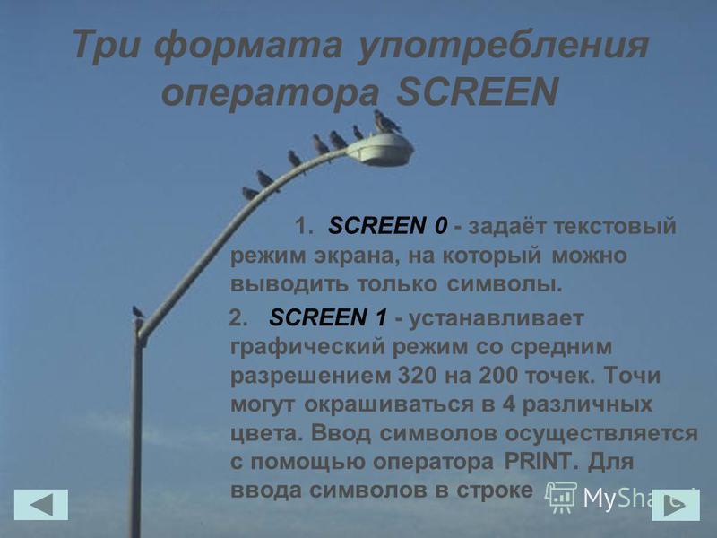 Три формата употребления оператора SCREEN 1. SCREEN 0 - задаёт текстовый режим экрана, на который можно выводить только символы. 2. SCREEN 1 - устанавливает графический режим со средним разрешением 320 на 200 точек. Точи могут окрашиваться в 4 различ