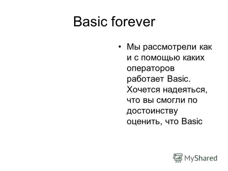 Basic forever Мы рассмотрели как и с помощью каких операторов работает Basic. Хочется надеяться, что вы смогли по достоинству оценить, что Basic