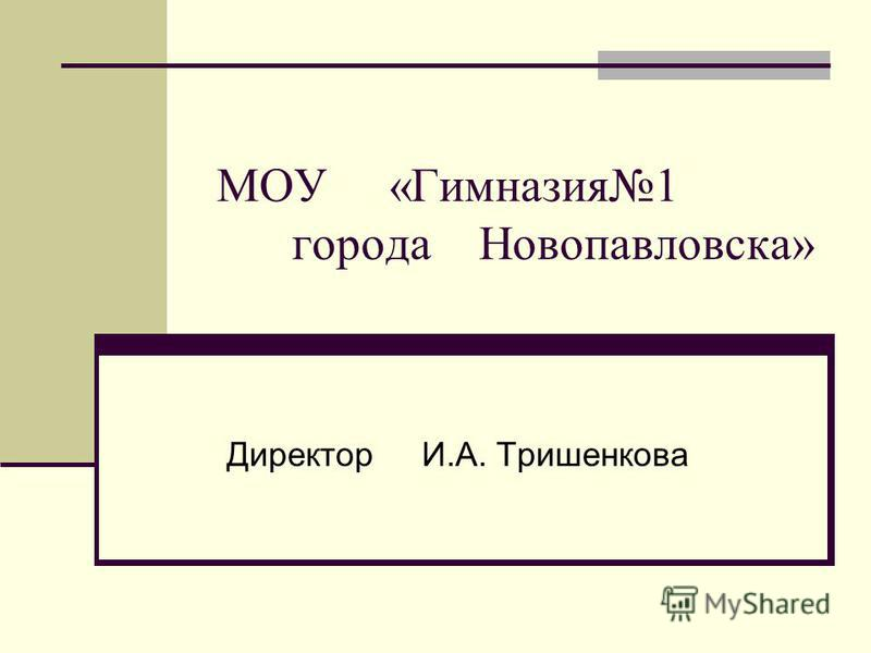 МОУ «Гимназия 1 города Новопавловска» Директор И.А. Тришенкова