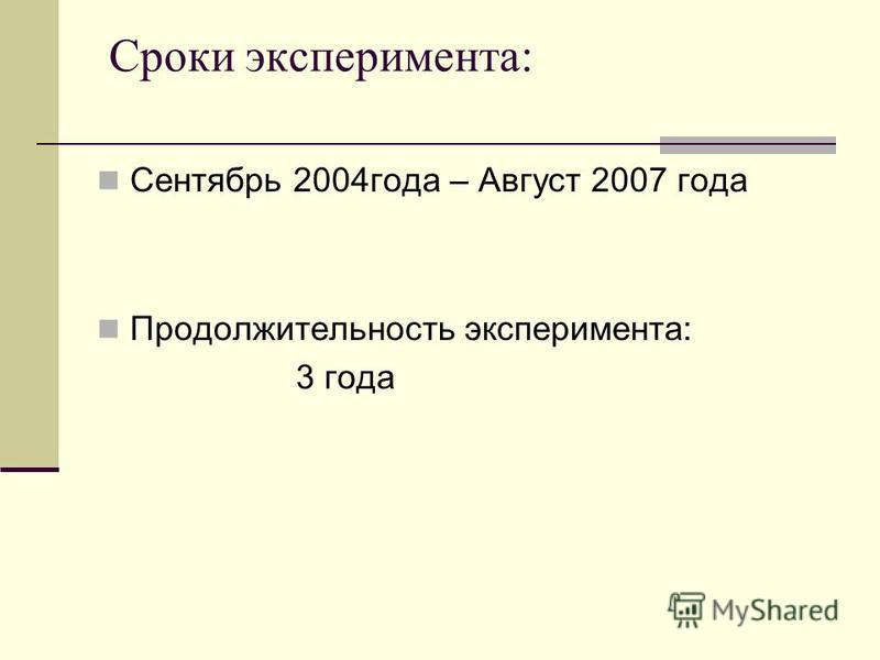 Сроки эксперимента: Сентябрь 2004 года – Август 2007 года Продолжительность эксперимента: 3 года