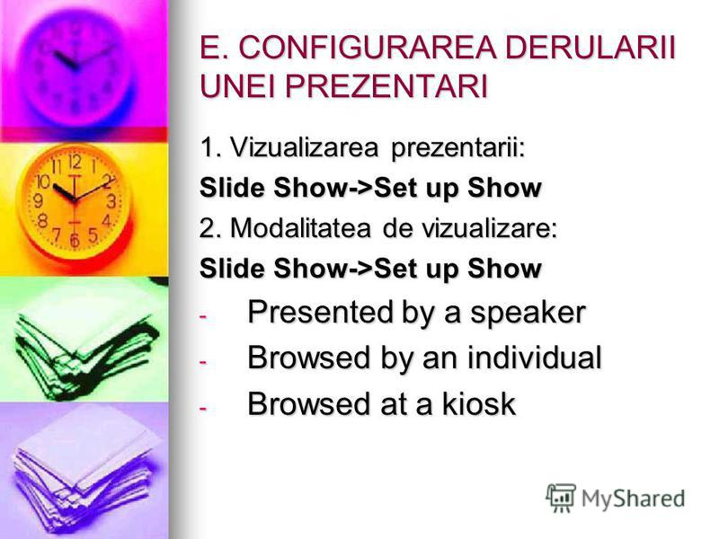 E. CONFIGURAREA DERULARII UNEI PREZENTARI 1. Vizualizarea prezentarii: Slide Show->Set up Show 2. Modalitatea de vizualizare: Slide Show->Set up Show - Presented by a speaker - Browsed by an individual - Browsed at a kiosk