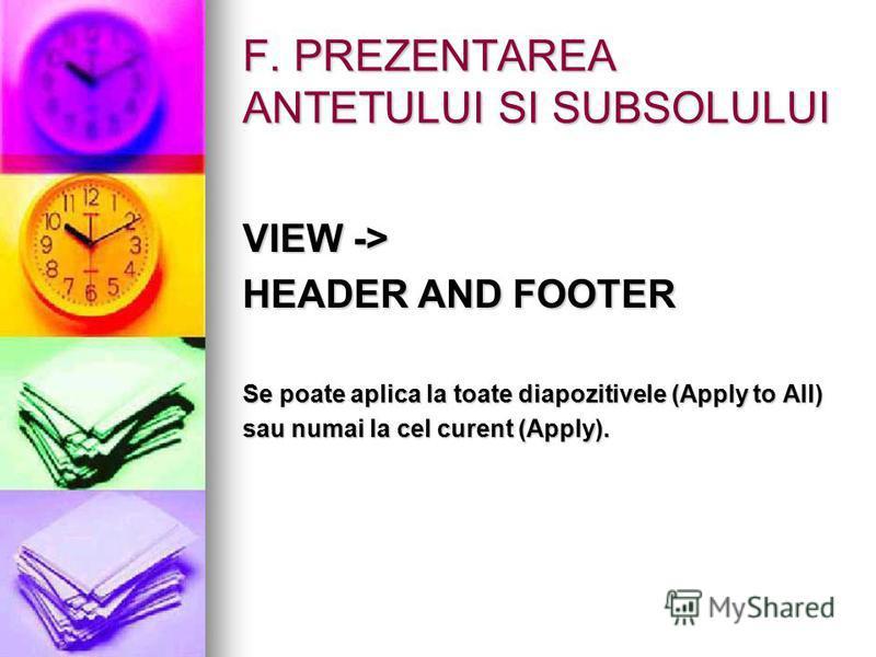 F. PREZENTAREA ANTETULUI SI SUBSOLULUI VIEW -> HEADER AND FOOTER Se poate aplica la toate diapozitivele (Apply to All) sau numai la cel curent (Apply).