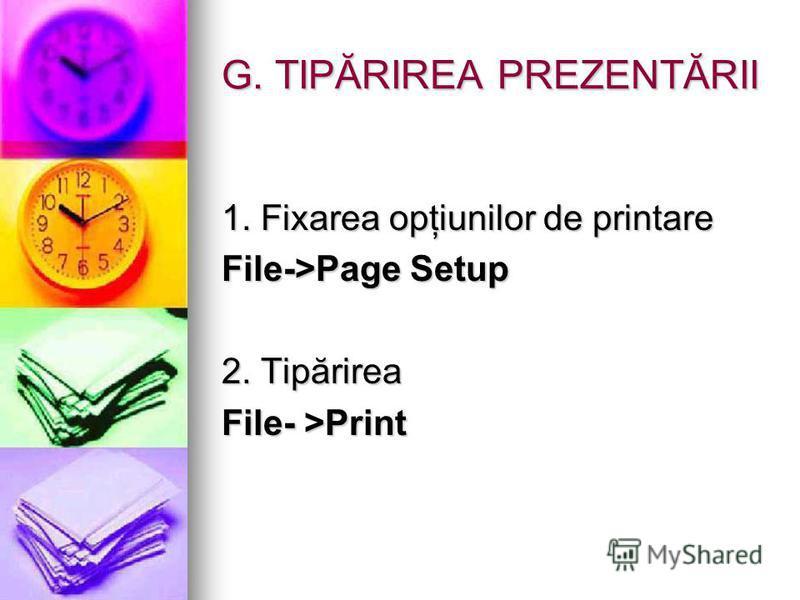 G. TIPĂRIREA PREZENTĂRII 1. Fixarea opţiunilor de printare File->Page Setup 2. Tipărirea File- >Print