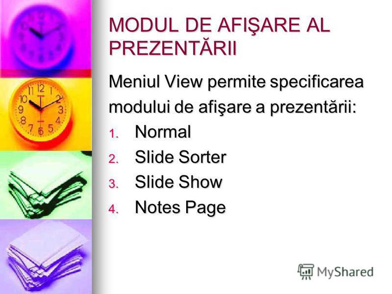 MODUL DE AFIŞARE AL PREZENTĂRII Meniul View permite specificarea modului de afişare a prezentării: 1. Normal 2. Slide Sorter 3. Slide Show 4. Notes Page