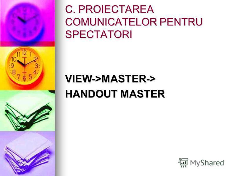 C. PROIECTAREA COMUNICATELOR PENTRU SPECTATORI VIEW->MASTER-> HANDOUT MASTER