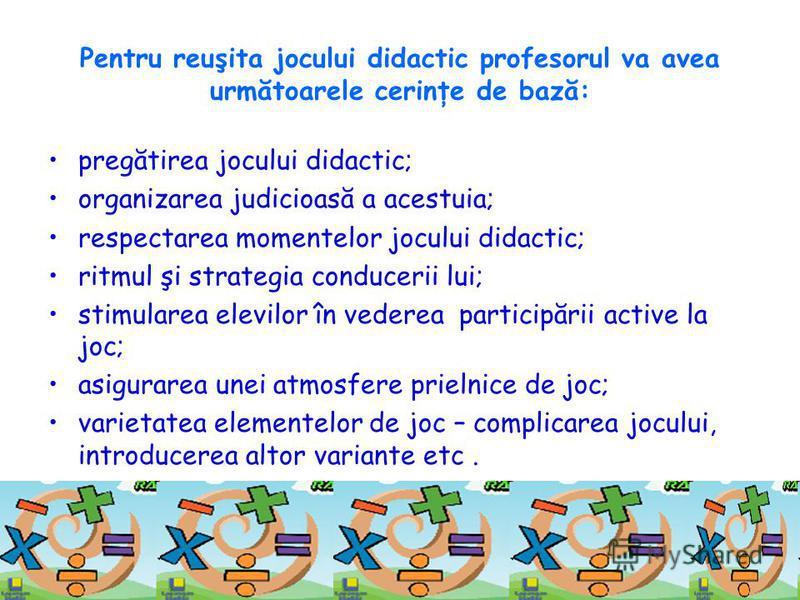 Pentru reuşita jocului didactic profesorul va avea următoarele cerinţe de bază: pregătirea jocului didactic; organizarea judicioasă a acestuia; respectarea momentelor jocului didactic; ritmul şi strategia conducerii lui; stimularea elevilor în vedere