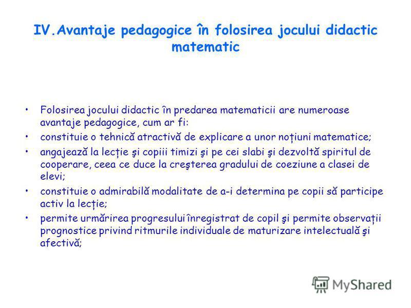 IV.Avantaje pedagogice în folosirea jocului didactic matematic Folosirea jocului didactic în predarea matematicii are numeroase avantaje pedagogice, cum ar fi: constituie o tehnică atractivă de explicare a unor noţiuni matematice; angajează la lecţie