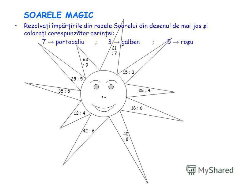 SOARELE MAGIC Rezolvaţi împărţirile din razele Soarelui din desenul de mai jos şi coloraţi corespunzător cerinţei: 7 portocaliu ; 3 galben ; 5 roşu 25 : 5 63 : 9 21 : 7 15 : 3 28 : 4 18 : 6 40 : 8 42 : 6 12 : 4 35 : 5