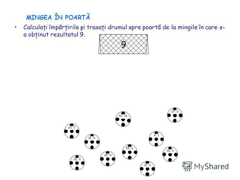 MINGEA ÎN POARTĂ Calculaţi împărţirile şi trasaţi drumul spre poartă de la mingile în care s- a obţinut rezultatul 9. 9 63 : 7 18 : 6 32 : 8 9 : 1 45 : 5 54 : 6 27 : 3 36 : 4 90 : 10 12 : 6
