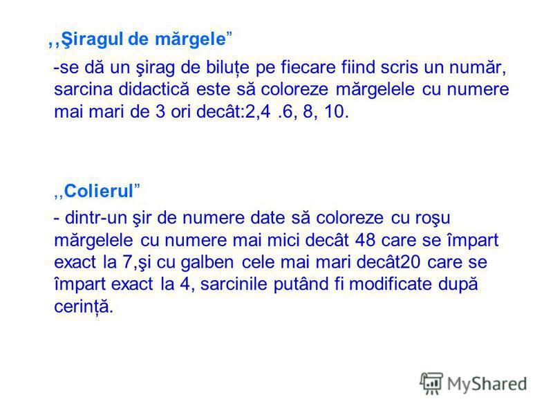 ,, Şiragul de mărgele -se dă un şirag de biluţe pe fiecare fiind scris un număr, sarcina didactică este să coloreze mărgelele cu numere mai mari de 3 ori decât:2,4.6, 8, 10.,,Colierul - dintr-un şir de numere date să coloreze cu roşu mărgelele cu num