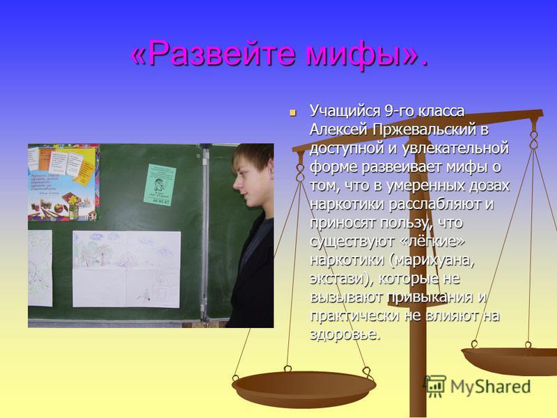«Развейте мифы». Учащийся 9-го класса Алексей Пржевальский в доступной и увлекательной форме развеивает мифы о том, что в умеренных дозах наркотики расслабляют и приносят пользу, что существуют «лёгкие» наркотики (марихуана, экстази), которые не вызы