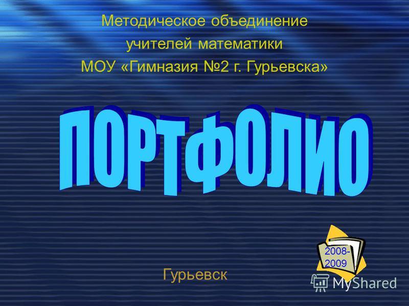 Методическое объединение учителей математики МОУ «Гимназия 2 г. Гурьевска» Гурьевск 2008- 2009