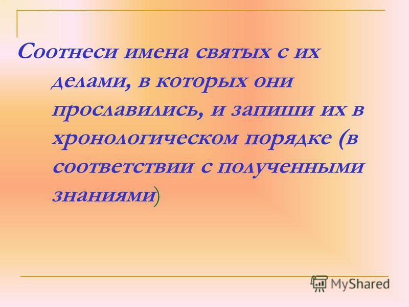 Соотнеси имена святых с их делами, в которых они прославились, и запиши их в хронологическом порядке (в соответствии с полученными знаниями)