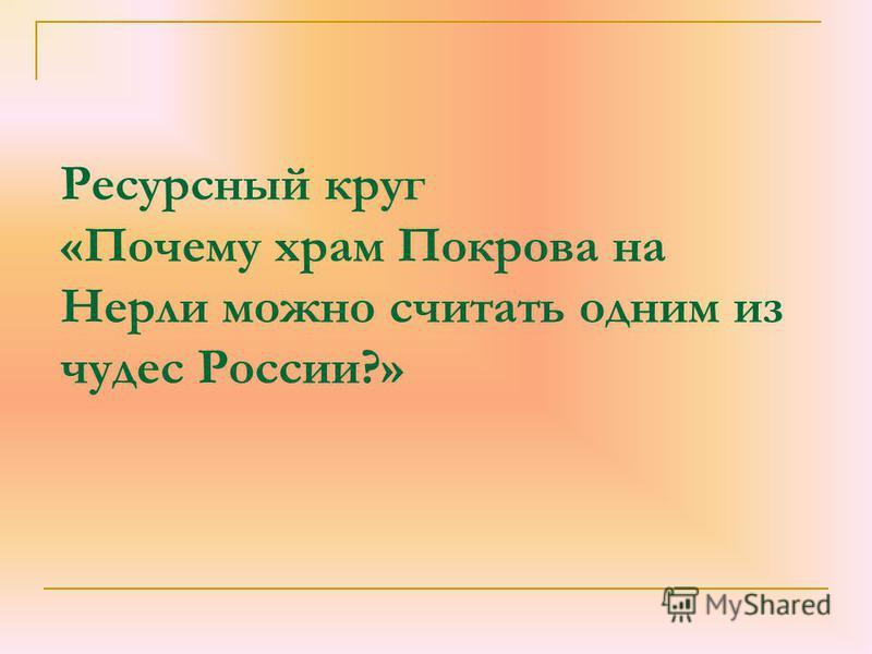 Ресурсный круг «Почему храм Покрова на Нерли можно считать одним из чудес России?»