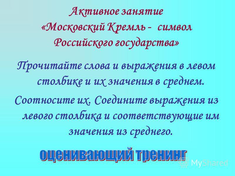 Активное занятие «Московский Кремль - символ Российского государства» Прочитайте слова и выражения в левом столбике и их значения в среднем. Соотносите их. Соедините выражения из левого столбика и соответствующие им значения из среднего.