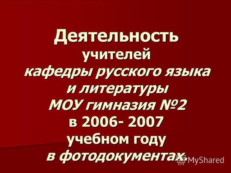 Деятельность учителей кафедры русского языка и литературы МОУ гимназия 2 в 2006- 2007 учебном году в фотодокументах.