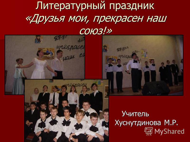 Литературный праздник «Друзья мои, прекрасен наш союз!» Учитель Учитель Хуснутдинова М.Р.