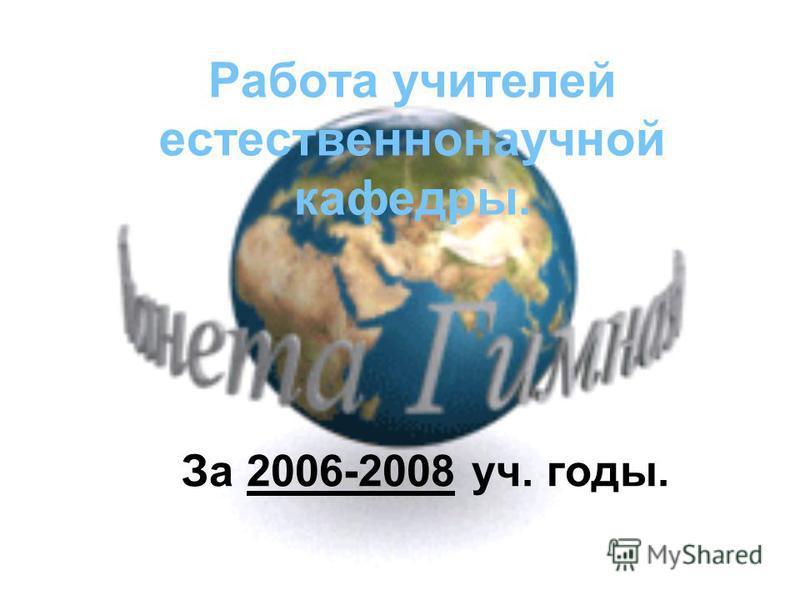 Работа учителей естественнонаучной кафедры. За 2006-2008 уч. годы.