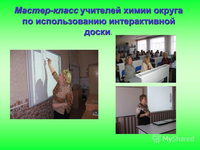 Мастер-класс учителей химии округа по использованию интерактивной доски Мастер-класс учителей химии округа по использованию интерактивной доски.