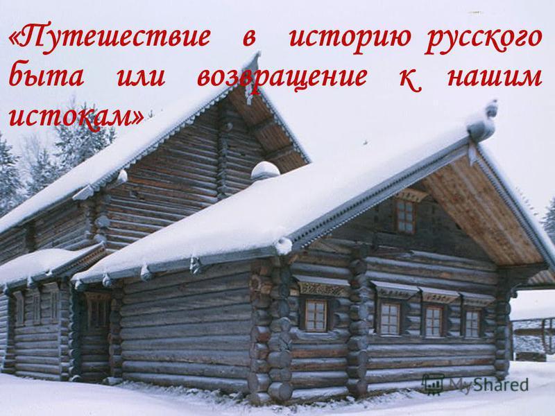 «Путешествие в историю русского быта или возвращение к нашим истокам»