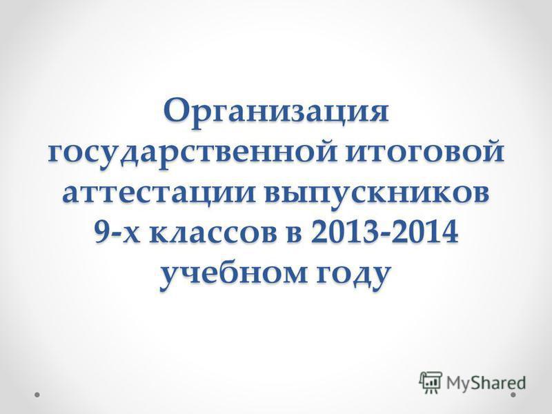 Организация государственной итоговой аттестации выпускников 9-х классов в 2013-2014 учебном году