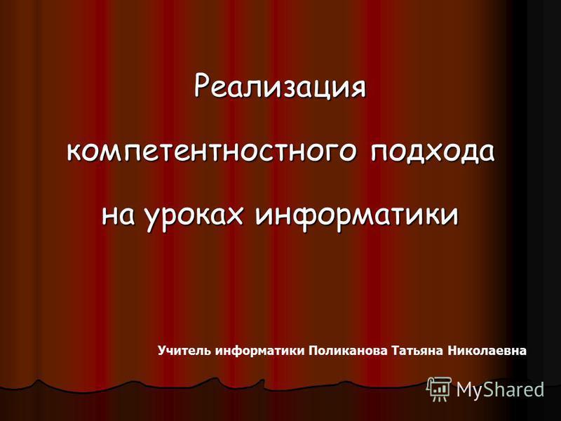 Реализация компетентностного подхода на уроках информатики Учитель информатики Поликанова Татьяна Николаевна