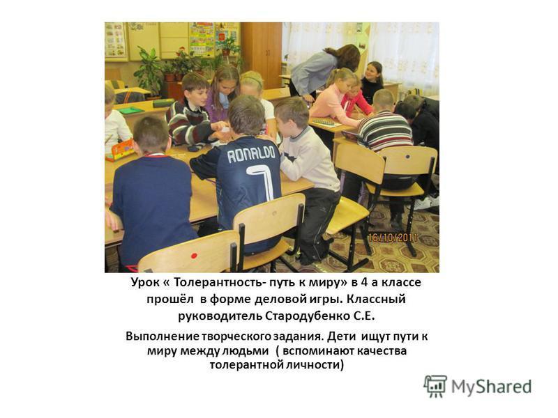 Урок « Толерантность- путь к миру» в 4 а классе прошёл в форме деловой игры. Классный руководитель Стародубенко С.Е. Выполнение творческого задания. Дети ищут пути к миру между людьми ( вспоминают качества толерантной личности)