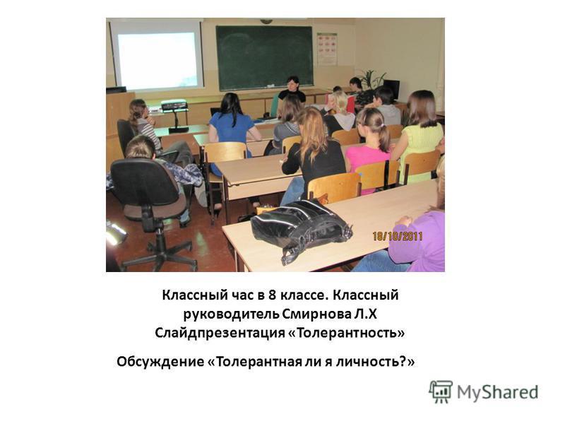 Классный час в 8 классе. Классный руководитель Смирнова Л.Х Слайдпрезентация «Толерантность» Обсуждение «Толерантная ли я личность?»