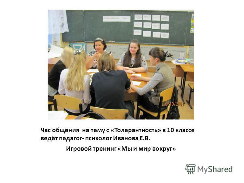 Час общения на тему с «Толерантность» в 10 классе ведёт педагог- психолог Иванова Е.В. Игровой тренинг «Мы и мир вокруг»