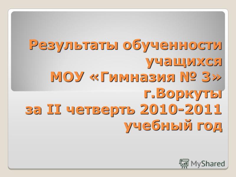 Результаты обученности учащихся МОУ «Гимназия 3» г.Воркуты за II четверть 2010-2011 учебный год