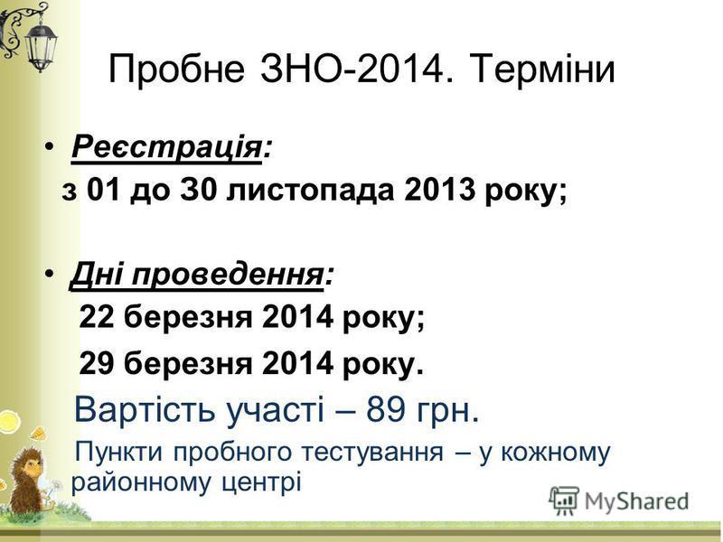 Пробне ЗНО-2014. Терміни Реєстрація: з 01 до З0 листопада 2013 року; Дні проведення: 22 березня 2014 року; 29 березня 2014 року. Вартість участі – 89 грн. Пункти пробного тестування – у кожному районному центрі