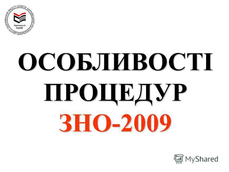 ОСОБЛИВОСТІ ПРОЦЕДУР ЗНО-2009