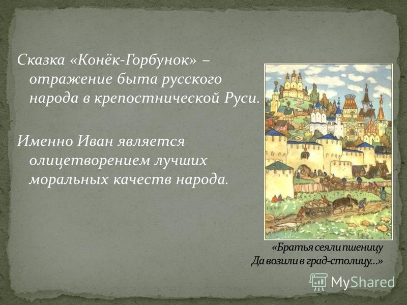 Сказка «Конёк-Горбунок» – отражение быта русского народа в крепостнической Руси. Именно Иван является олицетворением лучших моральных качеств народа.