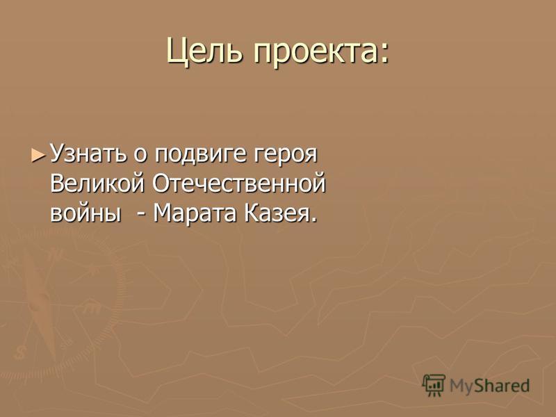 Цель проекта: Узнать о подвиге героя Великой Отечественной войны - Марата Казея. Узнать о подвиге героя Великой Отечественной войны - Марата Казея.