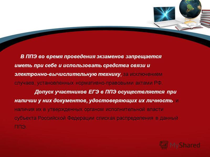 В ППЭ во время проведения экзаменов запрещается иметь при себе и использовать средства связи и электронно-вычислительную технику, за исключением случаев, установленных нормативно-правовыми актами РФ. Допуск участников ЕГЭ в ППЭ осуществляется при нал