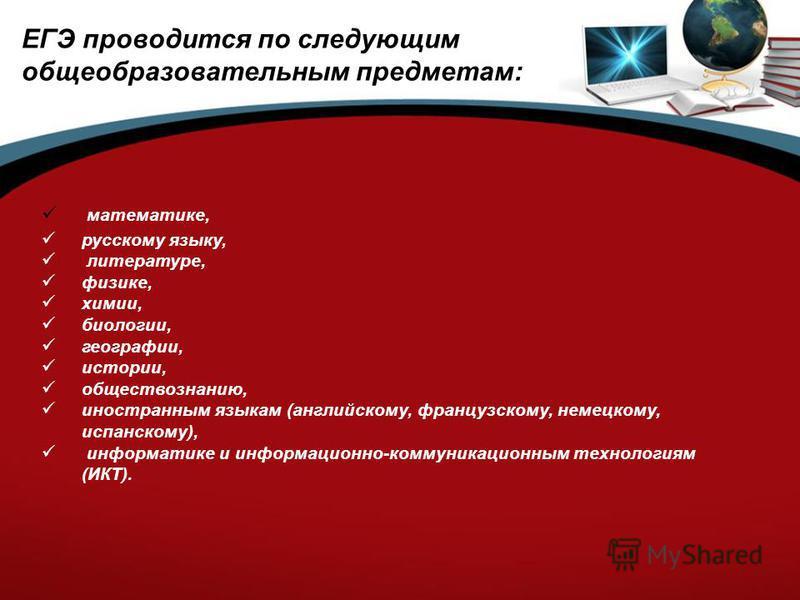 ЕГЭ проводится по следующим общеобразовательным предметам: математике, русскому языку, литературе, физике, химии, биологии, географии, истории, обществознанию, иностранным языкам (английскому, французскому, немецкому, испанскому), информатике и инфор