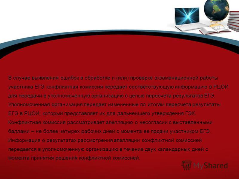 В случае выявления ошибок в обработке и (или) проверке экзаменационной работы участника ЕГЭ конфликтная комиссия передает соответствующую информацию в РЦОИ для передачи в уполномоченную организацию с целью пересчета результатов ЕГЭ. Уполномоченная ор
