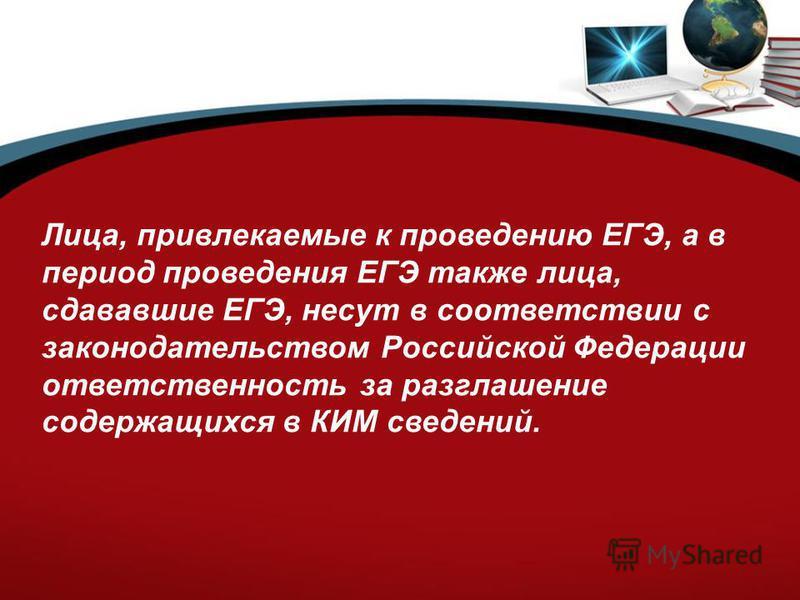 Лица, привлекаемые к проведению ЕГЭ, а в период проведения ЕГЭ также лица, сдававшие ЕГЭ, несут в соответствии с законодательством Российской Федерации ответственность за разглашение содержащихся в КИМ сведений.
