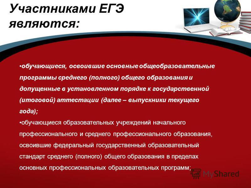 Участниками ЕГЭ являются: обучающиеся, освоившие основные общеобразовательные программы среднего (полного) общего образования и допущенные в установленном порядке к государственной (итоговой) аттестации (далее – выпускники текущего года); обучающиеся