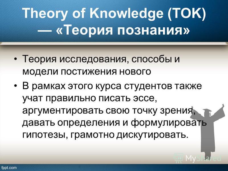 Theory of Knowledge (TOK) «Теория познания» Теория исследования, способы и модели постижения нового В рамках этого курса студентов также учат правильно писать эссе, аргументировать свою точку зрения, давать определения и формулировать гипотезы, грамо