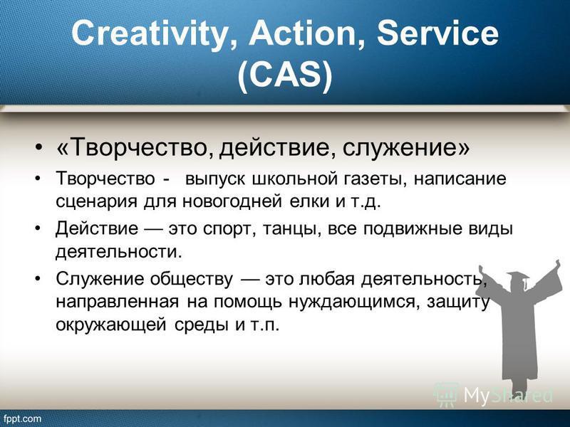 Creativity, Action, Service (CAS) «Творчество, действие, служение» Творчество - выпуск школьной газеты, написание сценария для новогодней елки и т.д. Действие это спорт, танцы, все подвижные виды деятельности. Служение обществу это любая деятельность