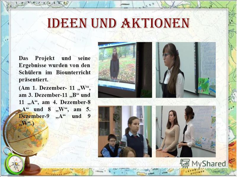 Ideen und Aktionen Das Projekt und seine Ergebnisse wurden von den Schülern im Biounterricht präsentiert. (Am 1. Dezember- 11 W, am 3. Dezember-11 B und 11 A, am 4. Dezember-8 A und 8 W, am 5. Dezember-9 A und 9 W.)