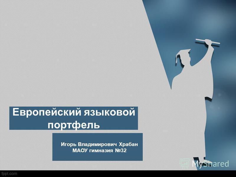 Европейский языковой портфель Игорь Владимирович Храбан МАОУ гимназия 32