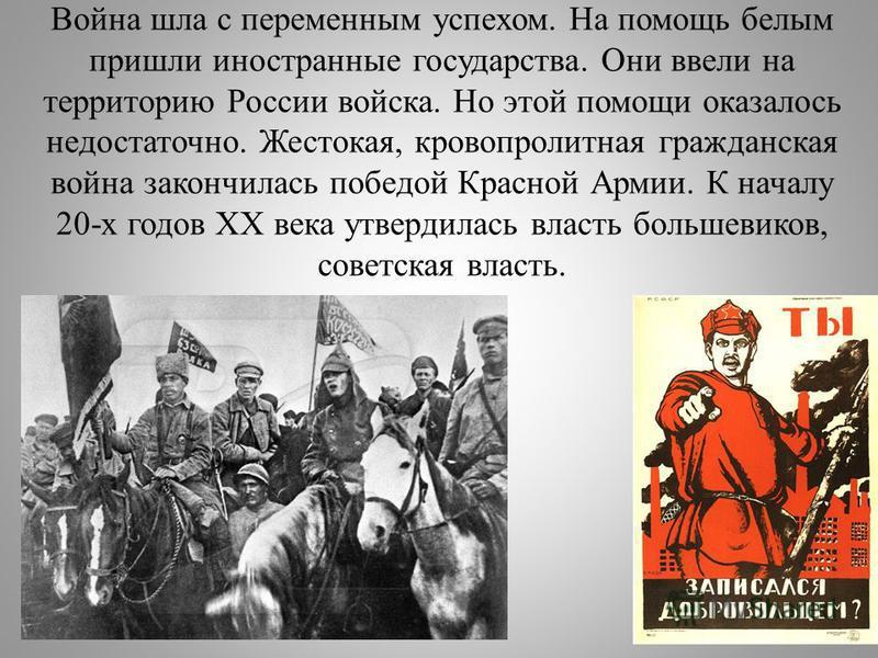 Война шла с переменным успехом. На помощь белым пришли иностранные государства. Они ввели на территорию России войска. Но этой помощи оказалось недостаточно. Жестокая, кровопролитная гражданская война закончилась победой Красной Армии. К началу 20-х