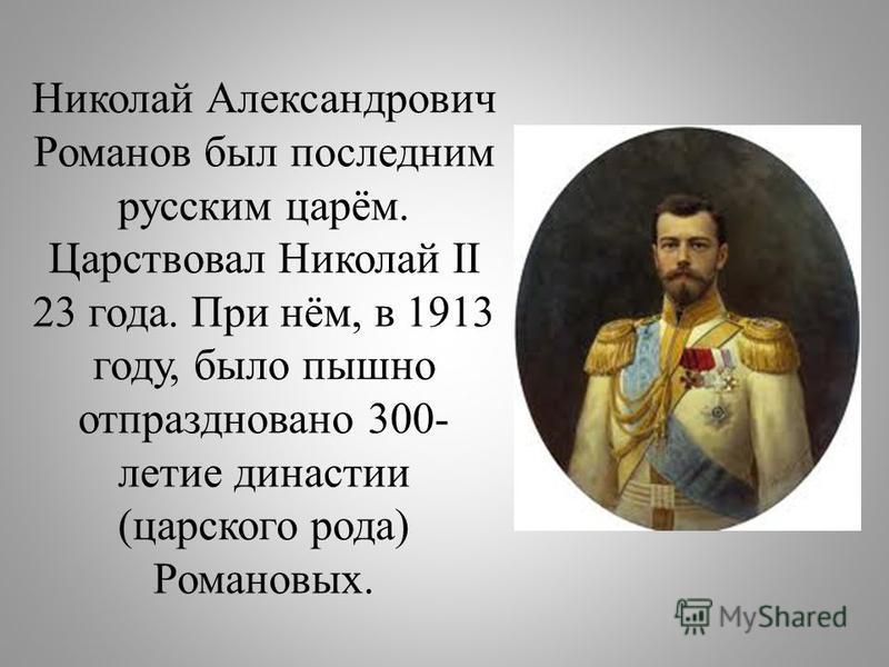 Николай Александрович Романов был последним русским царём. Царствовал Николай II 23 года. При нём, в 1913 году, было пышно отпраздновано 300- летие династии (царского рода) Романовых.