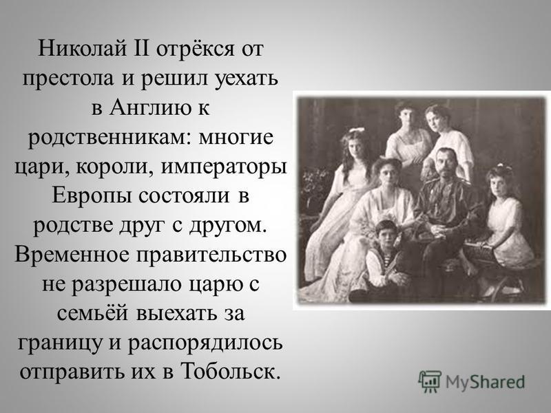 Николай II отрёкся от престола и решил уехать в Англию к родственникам: многие цари, короли, императоры Европы состояли в родстве друг с другом. Временное правительство не разрешало царю с семьёй выехать за границу и распорядилось отправить их в Тобо