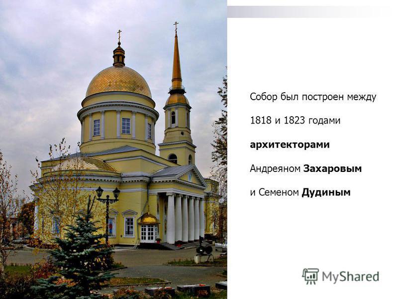 Собор был построен между 1818 и 1823 годами архитекторами Андреяном Захаровым и Семеном Дудиным