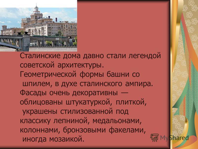 Сталинские дома давно стали легендой советской архитектуры. Геометрической формы башни со шпилем, в духе сталинского ампира. Фасады очень декоративны облицованы штукатуркой, плиткой, украшены стилизованной под классику лепниной, медальонами, колоннам